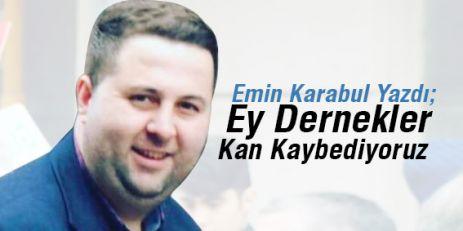 Emin Karabul Yazdı; Ey Dernekler Kan kaybediyoruz