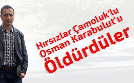 Hırsızlar Çamoluk'lu Osman Karabulut'u Öldürdüler