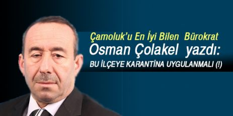 Osman Çolakel; 'BU İLÇEYE KARANTİNA UYGULANMALI (!)'