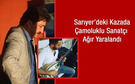 Sarıyer'deki kazada Çamoluklu Sanatçı Ağır Yaralandı.
