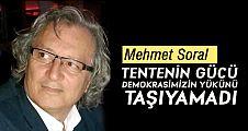 Mehmet Soral; TENTENİN GÜCÜ DEMOKRASİMİZİN YÜKÜNÜ TAŞIYAMADI