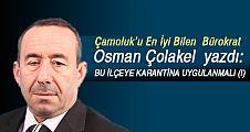 """Osman Çolakel; """"BU İLÇEYE KARANTİNA UYGULANMALI (!)"""""""